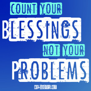 Count your BLESSINGS, not your PROBLEMS.""