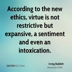 According to the new ethics, virtue is not restrictive but expansive ...