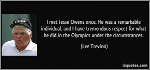 met Jesse Owens once. He was a remarkable individual, and I have ...