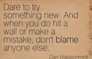 Dare To Try Something New. And When You Do Hit A Wall Or Make A ...