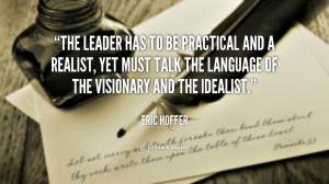 The leader has to be practical and a realist, yet must talk the ...