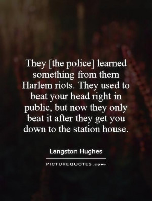 They [the police] learned something from them Harlem riots. They used ...