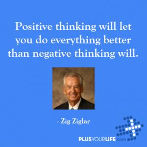 Zig Ziglar - Positive thinking will let you do everything better than ...