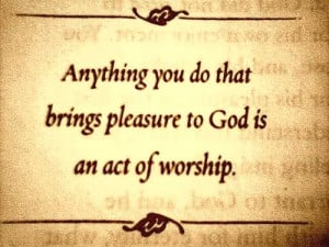 Anything you do that brings pleasure to god is an act of worship.