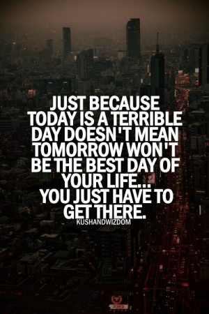 day doesn t mean tomorrow won t be the best day of your life you just ...