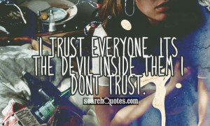 trust everyone. Its the devil inside them I dont trust.