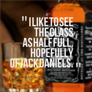 15344-i-like-to-see-the-glass-as-half-full-hopefully-of-jack-daniels ...