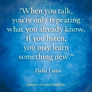 ... know. If you listen, you may learn something new. – Dalai Lama