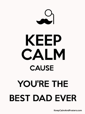 KEEP CALM CAUSE YOU'RE THE BEST DAD EVER Poster
