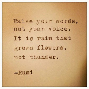 ... , not your voice. It is rain that grows flowers, not thunder.