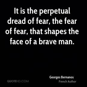 It is the perpetual dread of fear, the fear of fear, that shapes the ...