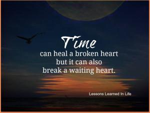 Time can heal a broken Heart but it can also break a waiting heart.