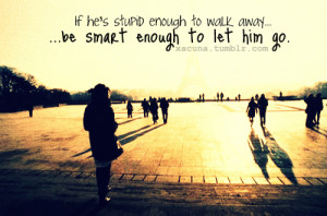 If he's stupid enough to walk away, be smart enough to let him go. by ...
