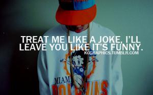 Treat me like a joke, i'll leave you like it's funny.