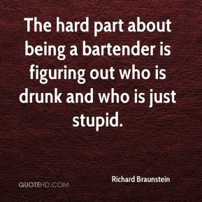 Richard Braunstein - The hard part about being a bartender is figuring ...
