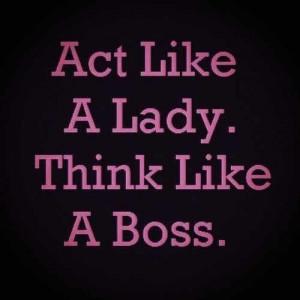 Act Like a Lady Think Like A BOSS- Very true! @ JoeyJJewelry.com