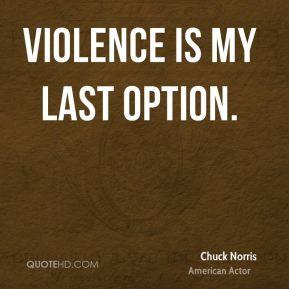 Violence is my last option. - Chuck Norris