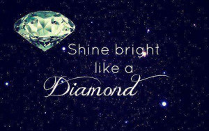 Shine bright like a diamond.