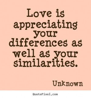 ... your differences as well as your similarities. Unknown top love quotes