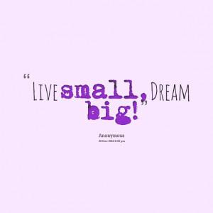 Quotes Picture: live small, dream big!