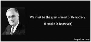 We must be the great arsenal of Democracy. - Franklin D. Roosevelt