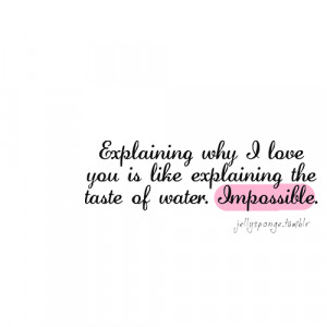 explaining why i love you is like explaining the taste of water ...