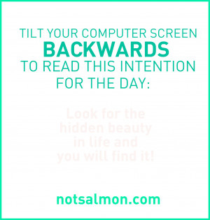 Tilt your computer screen backwards to read this intention for the day ...