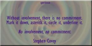 ... circle it, underline it. No involvement, no commitment. -Stephen Covey
