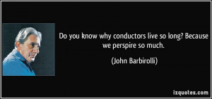 Do you know why conductors live so long? Because we perspire so much ...
