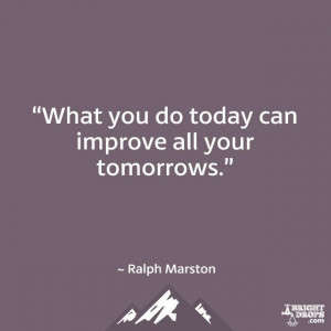 """What you do today can improve all your tomorrows."""" ~ Ralph Marston ..."""