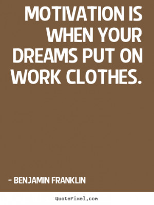 ... quotes - Motivation is when your dreams put on work clothes
