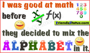 was good at math before they decided to mix the alphabet in it.