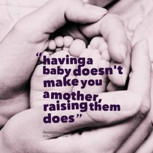 Quotes Picture: having a baby doesn't make you a mother, raising them ...