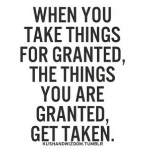 Don't take things for granted.