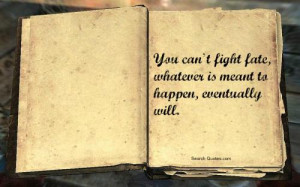 You can't fight fate, whatever is meant to happen, eventually will.