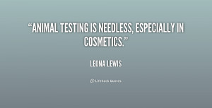 Animal testing is needless, especially in cosmetics.""