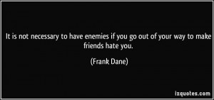 It is not necessary to have enemies if you go out of your way to make ...