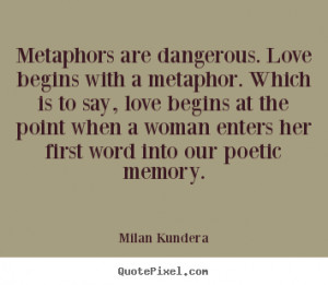 Metaphors are dangerous. Love begins with a metaphor. Which is to say ...