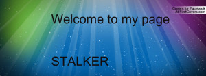 Welcome to my pageSTALKER Profile Facebook Covers