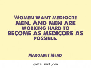 ... men. and men are working hard to become.. Margaret Mead success quotes