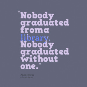 nobody graduated from a library nobody graduated without one quotes ...