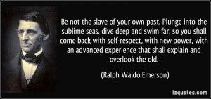 the slave of your own past. Plunge into the sublime seas, dive deep ...