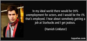 In my ideal world there would be 99% unemployment for actors, and I ...