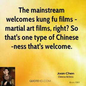 The mainstream welcomes kung fu films - martial art films, right? So ...
