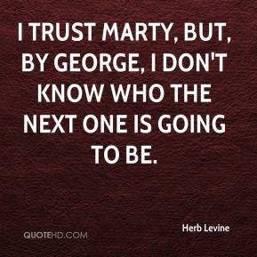 Herb Levine - I trust Marty, but, by George, I don't know who the next ...