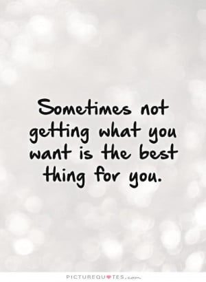 Sometimes not getting what you want is the best thing for you. Picture ...