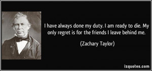 ... My only regret is for the friends I leave behind me. - Zachary Taylor