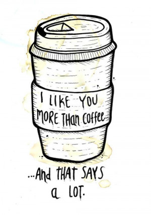 like you more than coffee, and that says a lot.