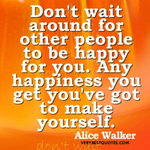 Happiness Quotes - Don't wait around for other people to be happy for ...
