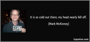 It is so cold out there, my head nearly fell off. - Mark McKinney